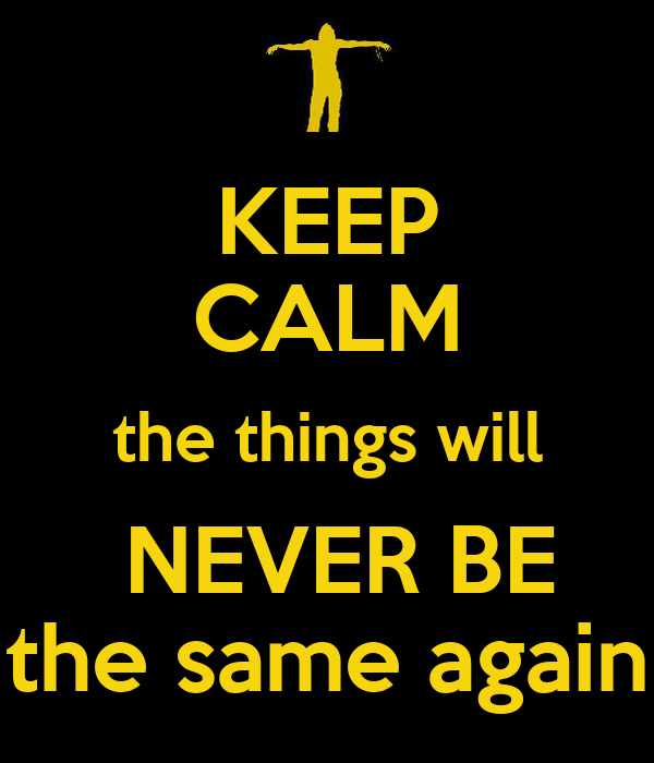 KEEP CALM the things will   NEVER BE  the same again