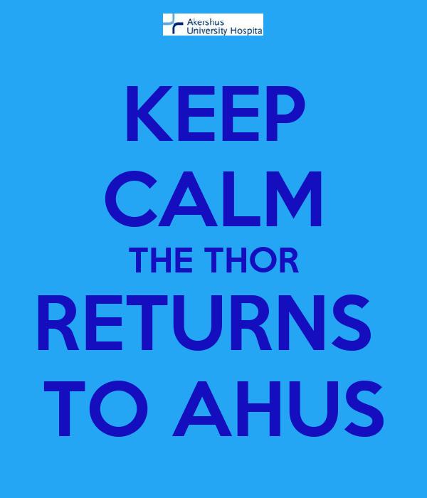 KEEP CALM THE THOR  RETURNS   TO AHUS