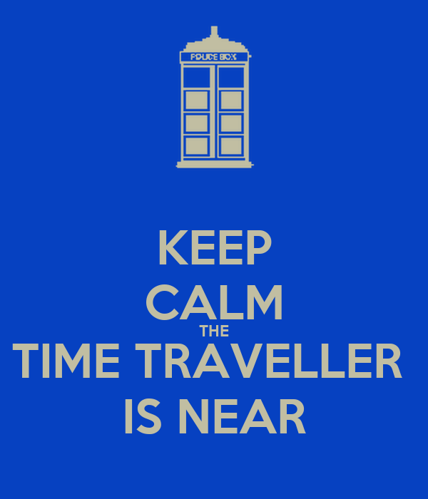 KEEP CALM THE TIME TRAVELLER  IS NEAR