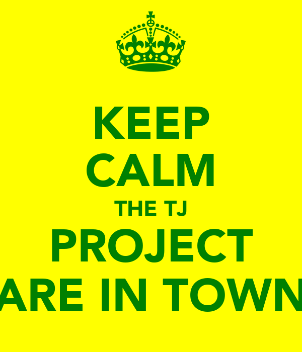 KEEP CALM THE TJ PROJECT ARE IN TOWN