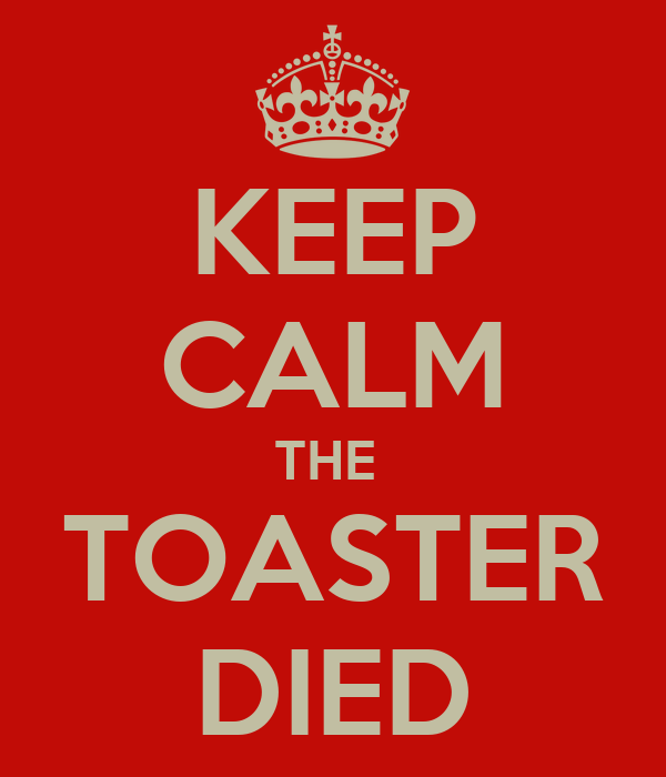 KEEP CALM THE  TOASTER DIED