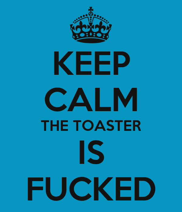 KEEP CALM THE TOASTER IS FUCKED
