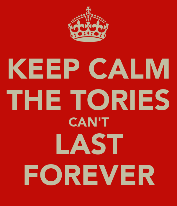 KEEP CALM THE TORIES CAN'T LAST FOREVER