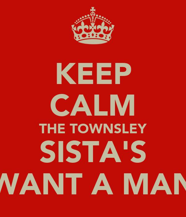 KEEP CALM THE TOWNSLEY SISTA'S WANT A MAN