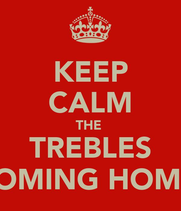 KEEP CALM THE  TREBLES COMING HOME
