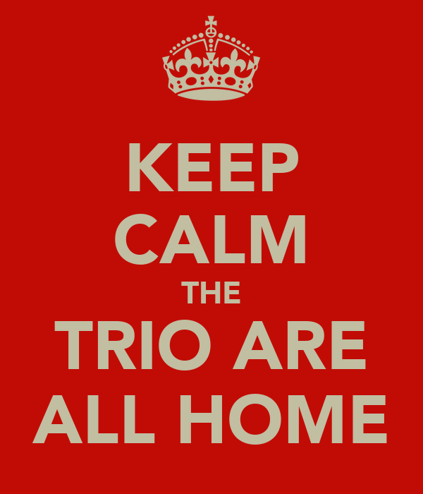 KEEP CALM THE TRIO ARE ALL HOME