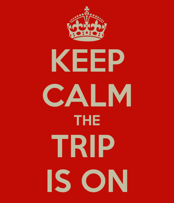 KEEP CALM THE TRIP  IS ON