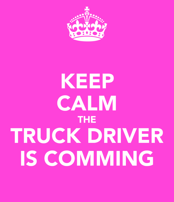 KEEP CALM THE TRUCK DRIVER IS COMMING