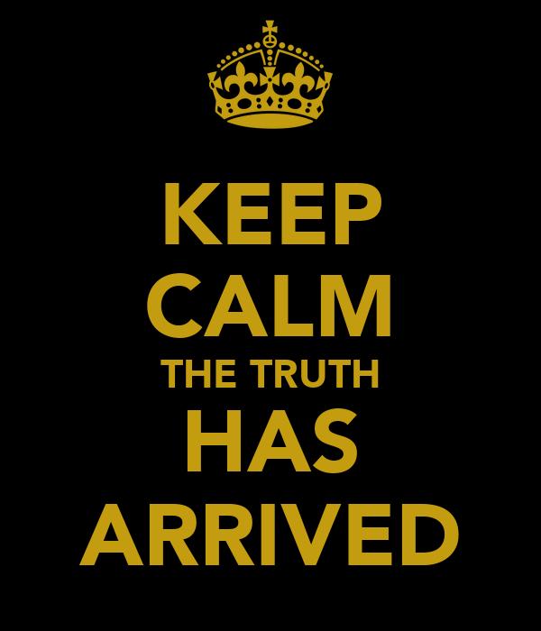 KEEP CALM THE TRUTH HAS ARRIVED