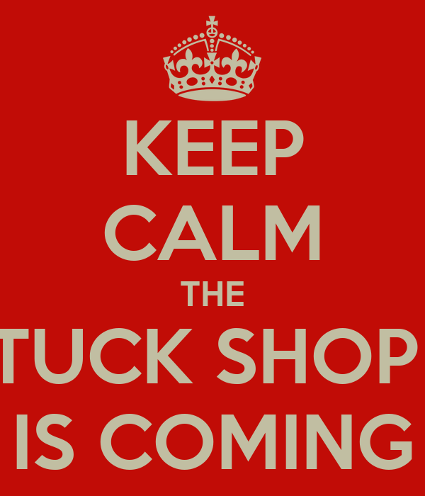 KEEP CALM THE TUCK SHOP  IS COMING
