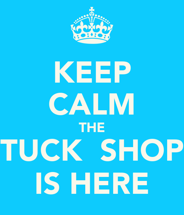 KEEP CALM THE TUCK  SHOP IS HERE