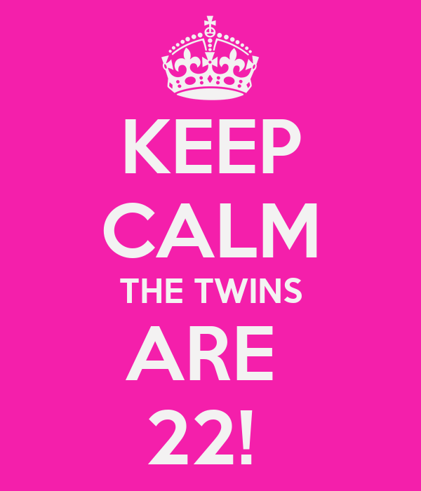 KEEP CALM THE TWINS ARE  22!