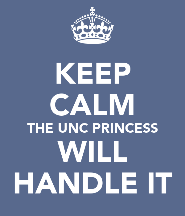 KEEP CALM THE UNC PRINCESS WILL HANDLE IT