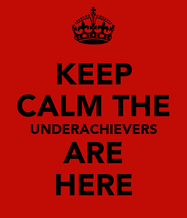 KEEP CALM THE UNDERACHIEVERS ARE HERE