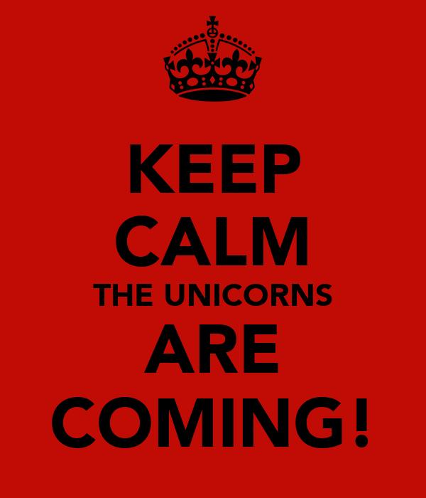 KEEP CALM THE UNICORNS ARE COMING!