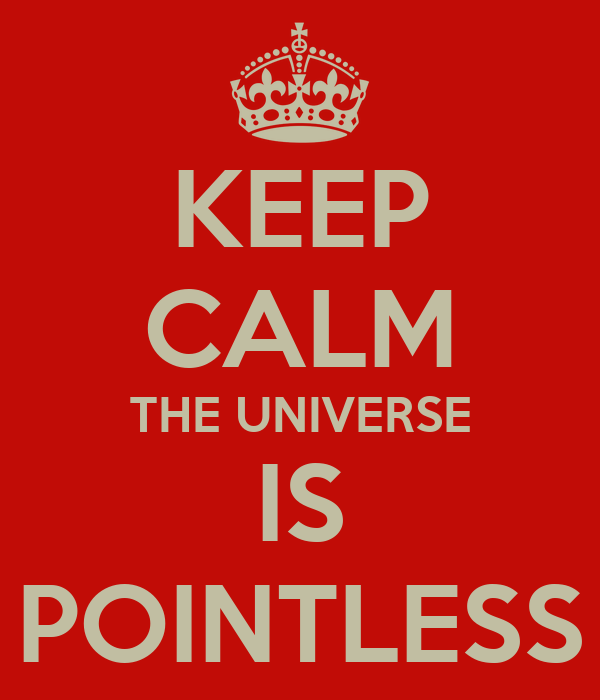 KEEP CALM THE UNIVERSE IS POINTLESS