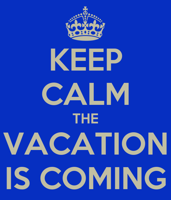 KEEP CALM THE VACATION IS COMING