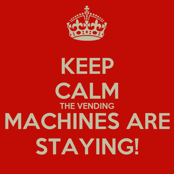 KEEP CALM THE VENDING MACHINES ARE STAYING!
