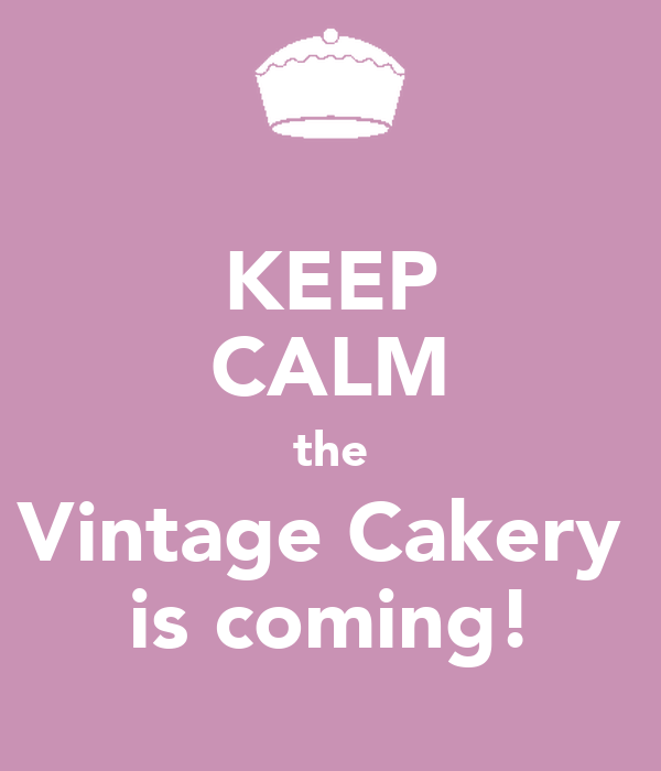 KEEP CALM the Vintage Cakery  is coming!