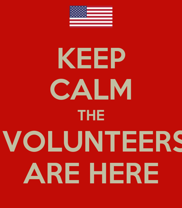 KEEP CALM THE  VOLUNTEERS ARE HERE