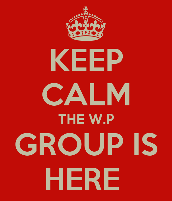KEEP CALM THE W.P GROUP IS HERE