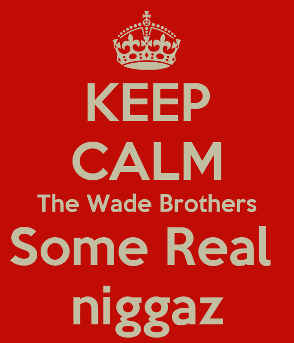KEEP CALM The Wade Brothers Some Real  niggaz