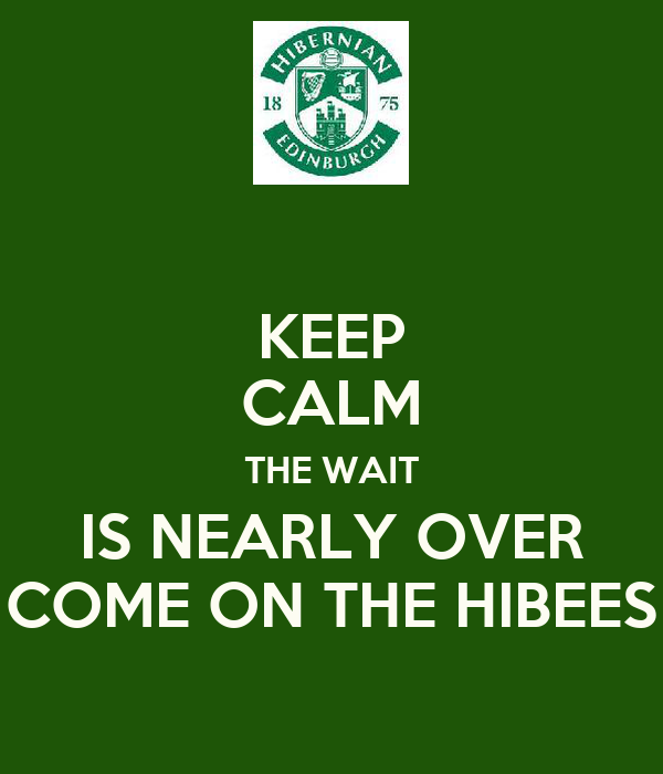KEEP CALM THE WAIT IS NEARLY OVER COME ON THE HIBEES