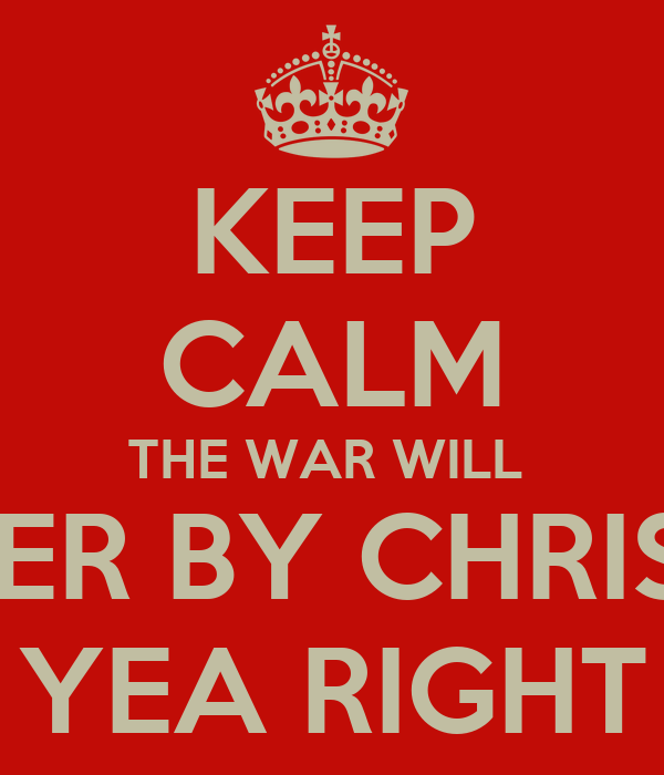 KEEP CALM THE WAR WILL  BE OVER BY CHRISTMAS YEA RIGHT