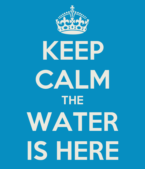 KEEP CALM THE WATER IS HERE
