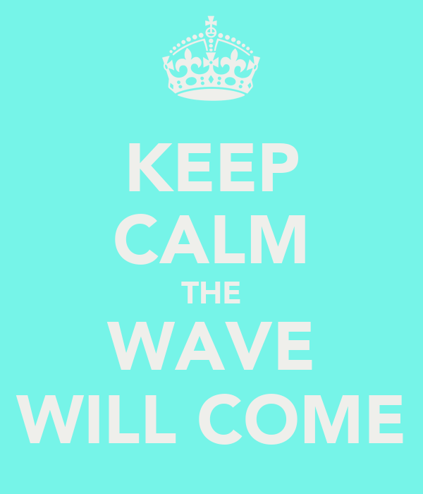 KEEP CALM THE WAVE WILL COME