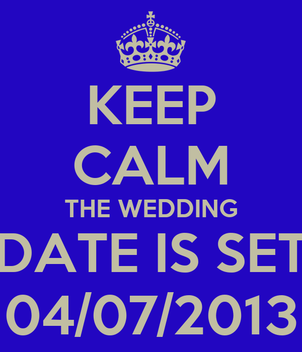 KEEP CALM THE WEDDING DATE IS SET 04/07/2013