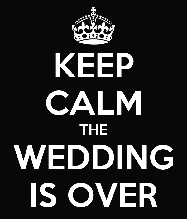 KEEP CALM THE WEDDING IS OVER