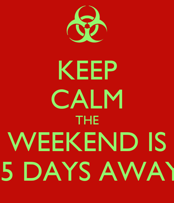 KEEP CALM THE WEEKEND IS  5 DAYS AWAY