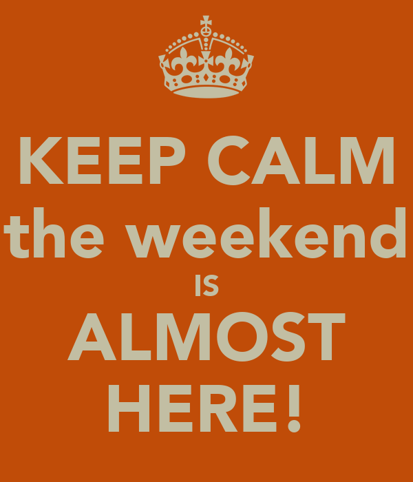 KEEP CALM the weekend IS ALMOST HERE!