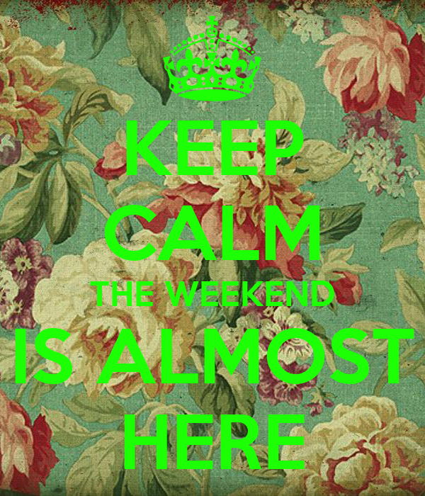 KEEP CALM THE WEEKEND IS ALMOST HERE