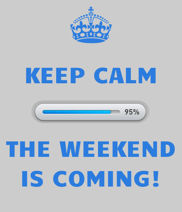 KEEP CALM   THE WEEKEND IS COMING!