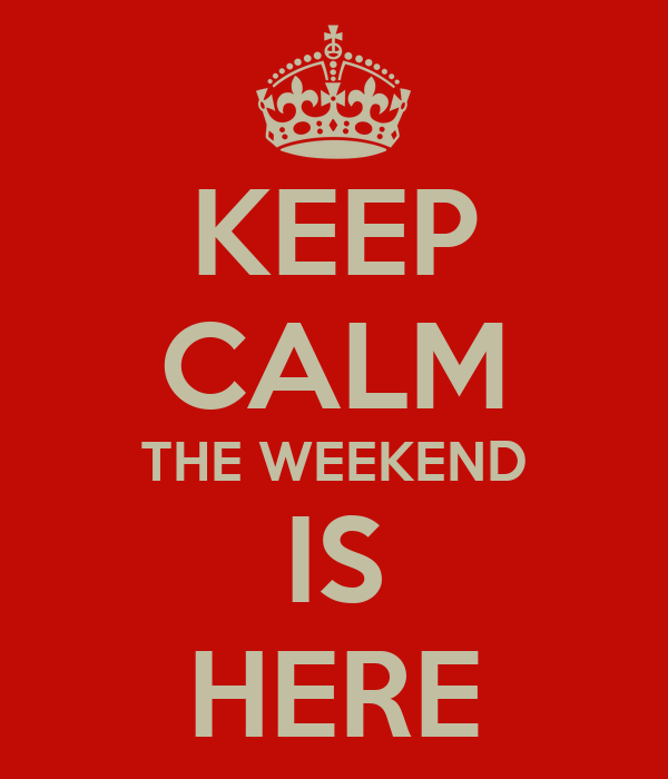 KEEP CALM THE WEEKEND IS HERE
