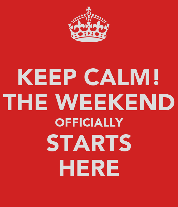 KEEP CALM! THE WEEKEND OFFICIALLY STARTS HERE
