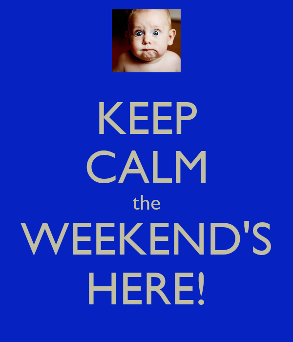 KEEP CALM the WEEKEND'S HERE!