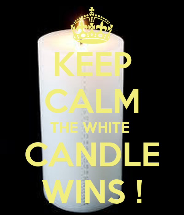 KEEP CALM THE WHITE  CANDLE WINS !