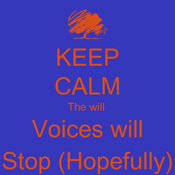 KEEP CALM The will  Voices will Stop (Hopefully)