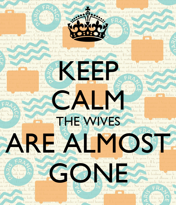 KEEP CALM THE WIVES ARE ALMOST GONE