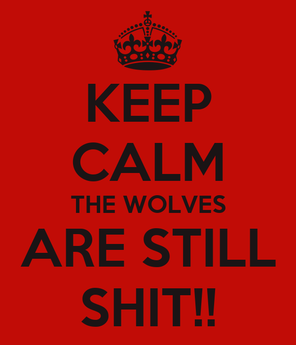 KEEP CALM THE WOLVES ARE STILL SHIT!!