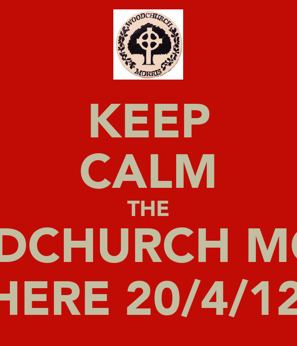 KEEP CALM THE WOODCHURCH MORRIS ARE HERE 20/4/12 8PM
