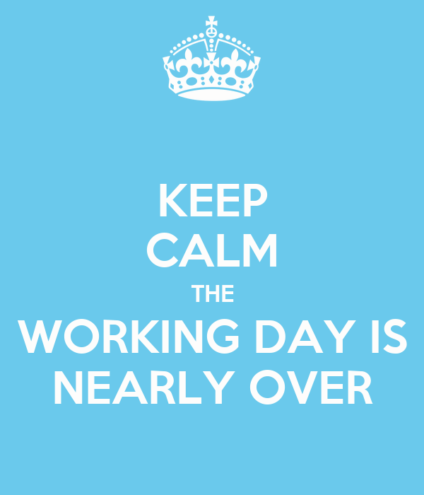 KEEP CALM THE WORKING DAY IS NEARLY OVER