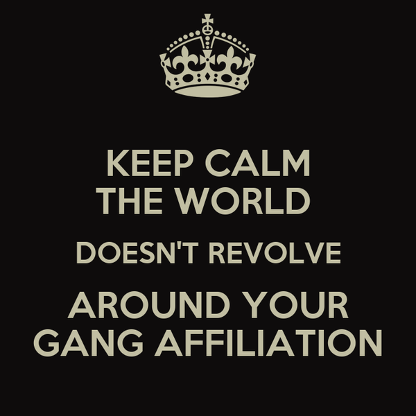 KEEP CALM THE WORLD  DOESN'T REVOLVE AROUND YOUR GANG AFFILIATION