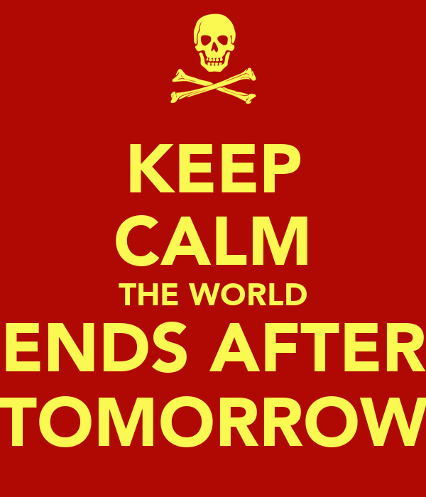 KEEP CALM THE WORLD ENDS AFTER TOMORROW