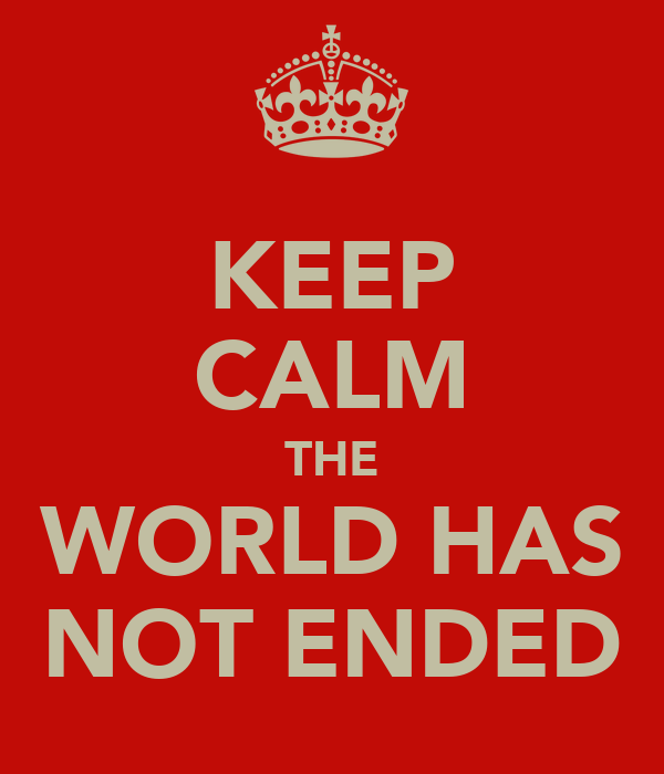 KEEP CALM THE WORLD HAS NOT ENDED