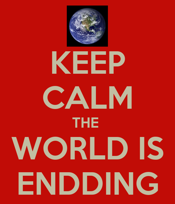 KEEP CALM THE  WORLD IS ENDDING