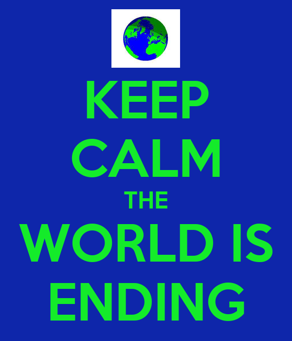 KEEP CALM THE WORLD IS ENDING